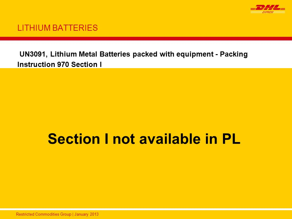 Restricted Commodities Group | January 2013 LITHIUM BATTERIES UN3091, Lithium Metal Batteries packed with equipment - Packing Instruction 970 Section