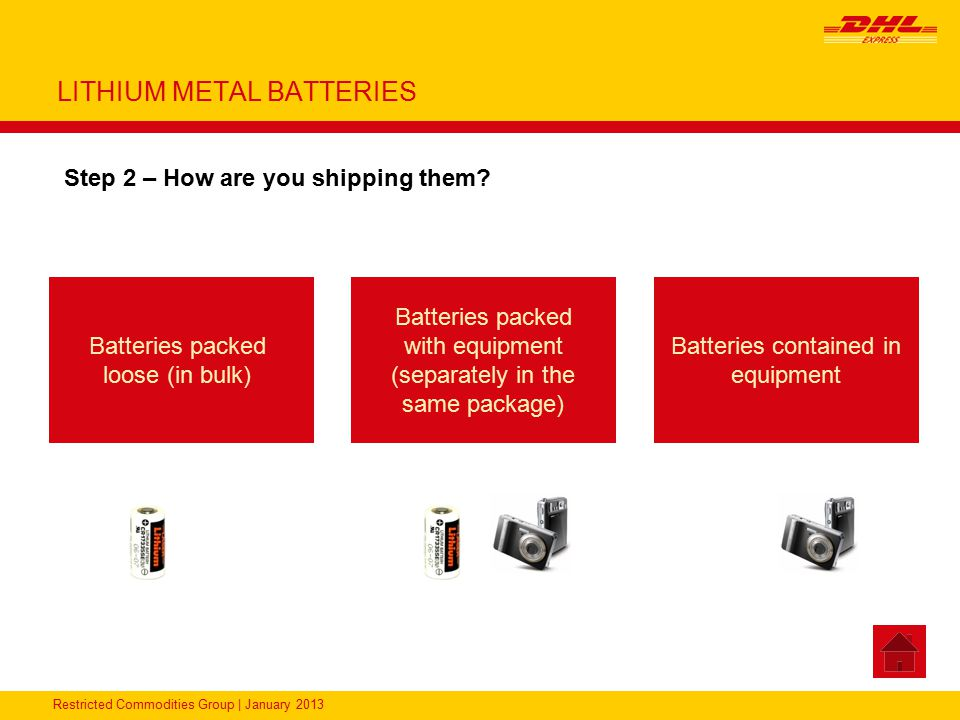 Restricted Commodities Group   January 2013 LITHIUM BATTERIES UN3481, Lithium Ion Batteries contained in equipment - Packing Instruction 967 Section II Packaging Package Tests DocumentationLabeling DHL Product The equipment must be protected against accidental activation Strong outer package Maximum 5 kg net weight per package Strong package equivalent to its capacity and intended use The following statement is required on the waybill: Lithium Ion Batteries in compliance with Section II of PI967 An accompanying document which states the following: Handle with care.