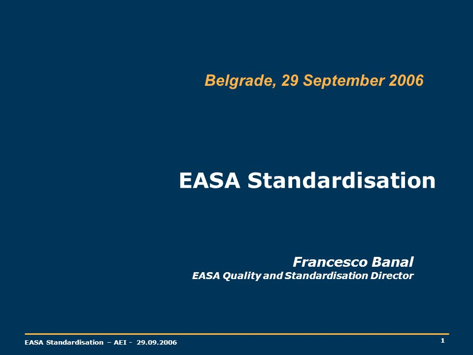 1 EASA Standardisation – AEI - 29.09.2006 Francesco Banal EASA Quality and Standardisation Director EASA Standardisation Belgrade, 29 September 2006