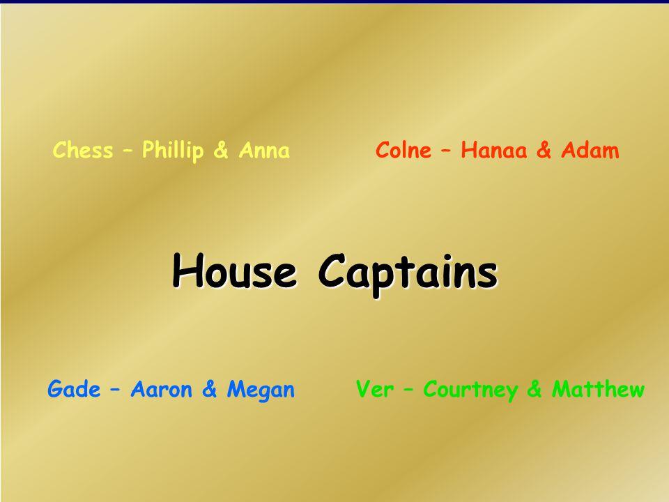 House Captains Colne – Hanaa & AdamChess – Phillip & Anna Ver – Courtney & MatthewGade – Aaron & Megan