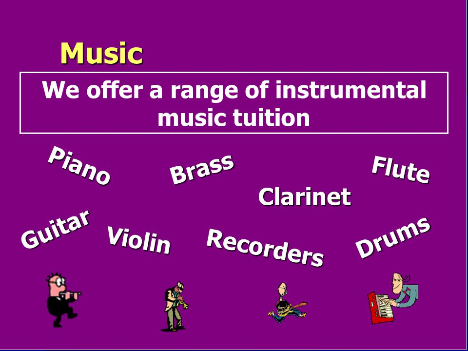 Music We offer a range of instrumental music tuition Recorders Violin Piano Drums Guitar Clarinet Flute Brass
