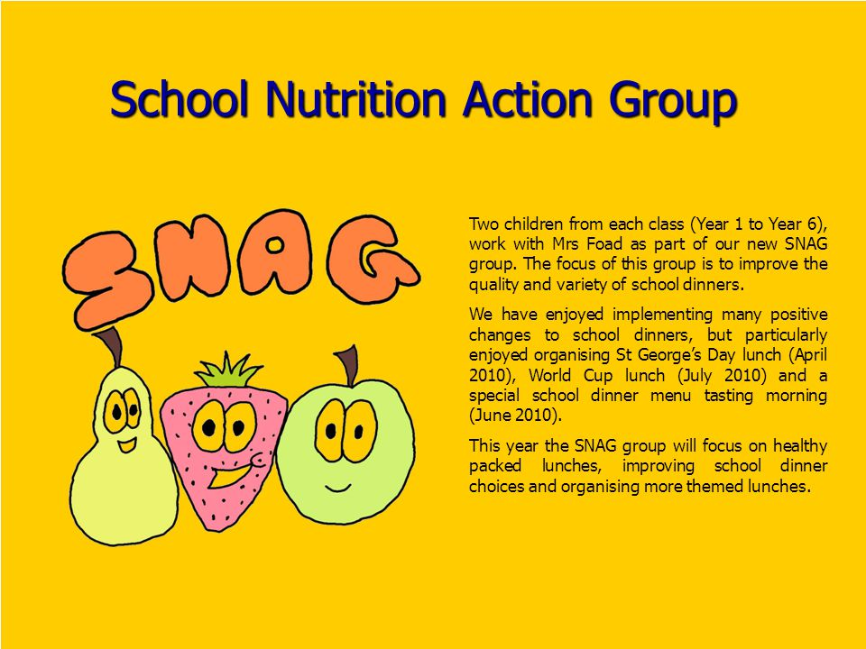School Nutrition Action Group Two children from each class (Year 1 to Year 6), work with Mrs Foad as part of our new SNAG group.