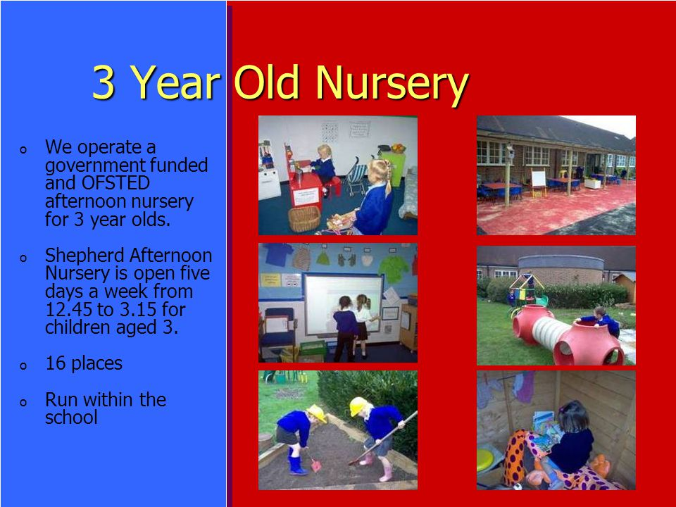 3 Year Old Nursery o o We operate a government funded and OFSTED afternoon nursery for 3 year olds.