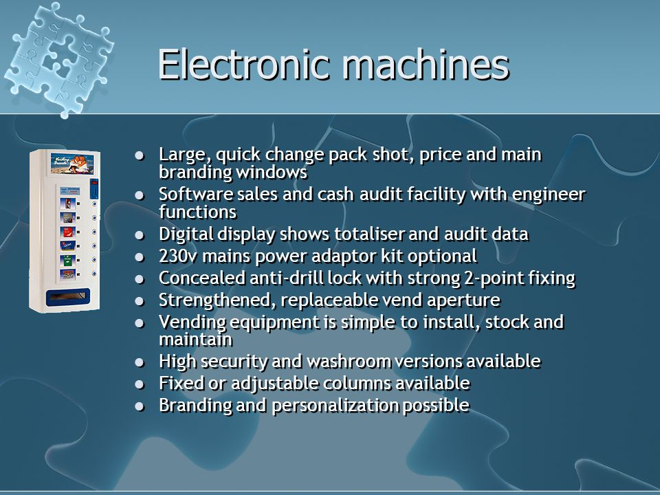 Electronic machines Large, quick change pack shot, price and main branding windows Software sales and cash audit facility with engineer functions Digital display shows totaliser and audit data 230v mains power adaptor kit optional Concealed anti-drill lock with strong 2-point fixing Strengthened, replaceable vend aperture Vending equipment is simple to install, stock and maintain High security and washroom versions available Fixed or adjustable columns available Branding and personalization possible Large, quick change pack shot, price and main branding windows Software sales and cash audit facility with engineer functions Digital display shows totaliser and audit data 230v mains power adaptor kit optional Concealed anti-drill lock with strong 2-point fixing Strengthened, replaceable vend aperture Vending equipment is simple to install, stock and maintain High security and washroom versions available Fixed or adjustable columns available Branding and personalization possible