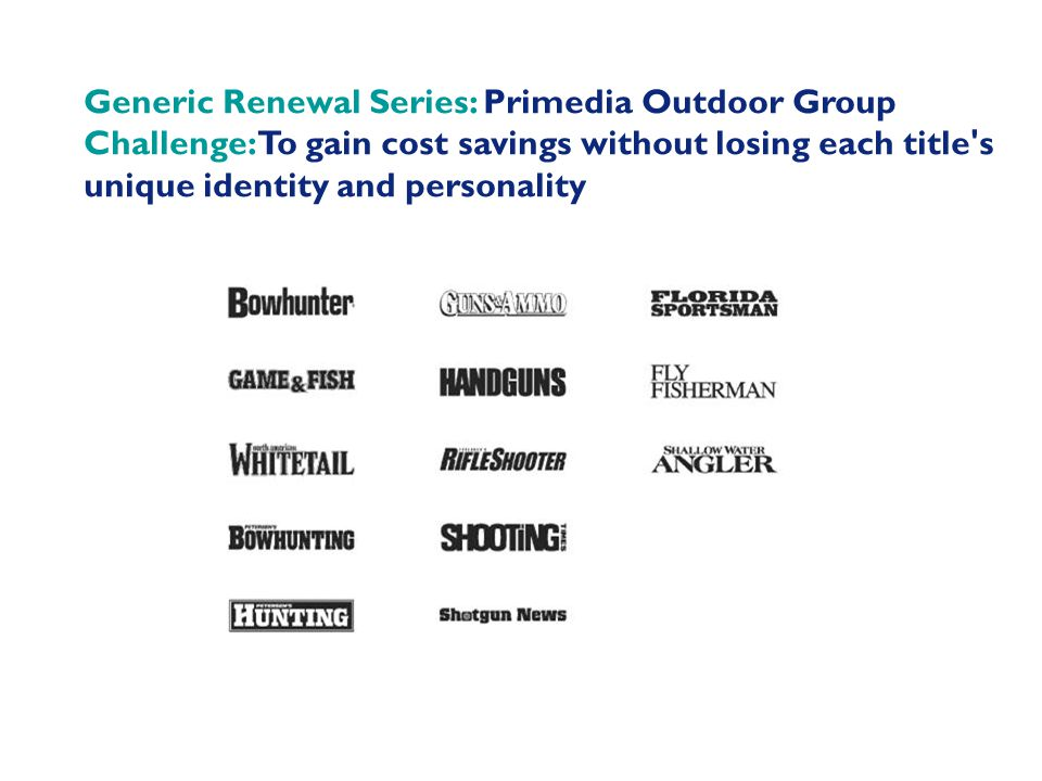 Generic Renewal Series: Primedia Outdoor Group Challenge: To gain cost savings without losing each title s unique identity and personality