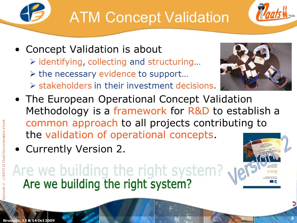 Episode 3 - CAATS II Final Dissemination Event 2 ATM Concept Validation Concept Validation is about  identifying, collecting and structuring…  the necessary evidence to support…  stakeholders in their investment decisions.