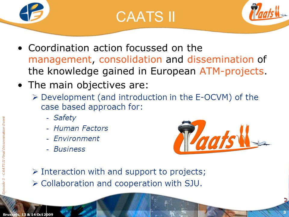Brussels, 13 & 14 Oct 2009 Episode 3 - CAATS II Final Dissemination Event 3 CAATS II Coordination action focussed on the management, consolidation and dissemination of the knowledge gained in European ATM-projects.