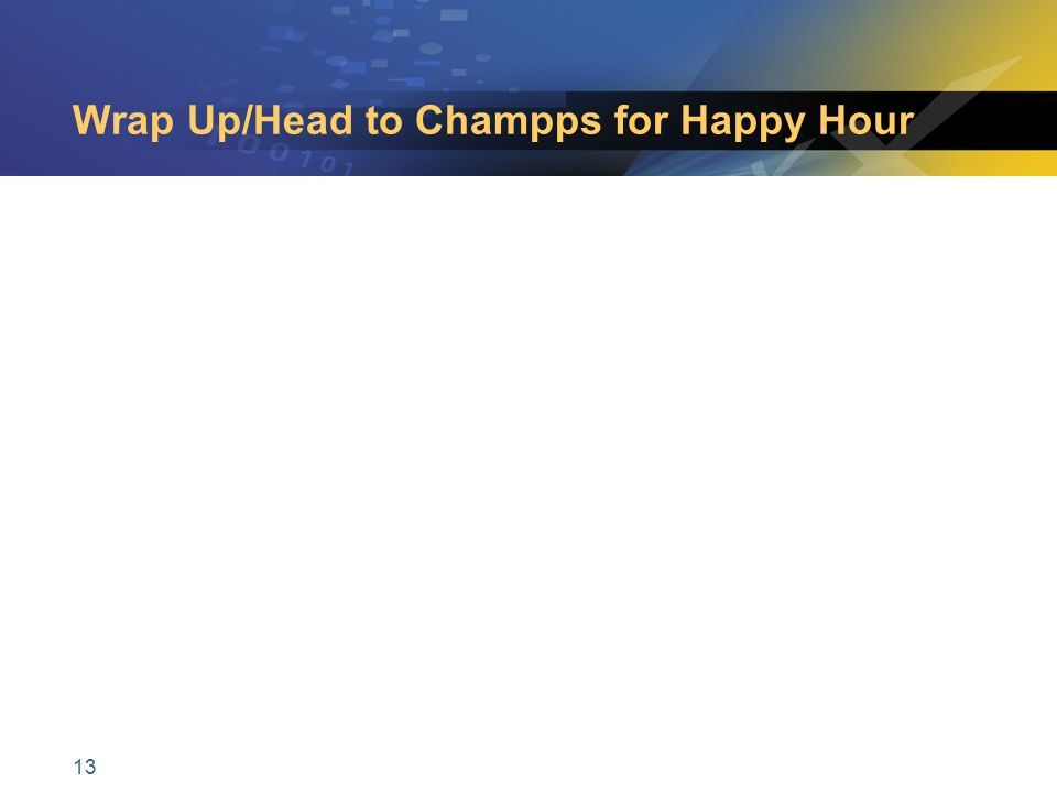 13 Wrap Up/Head to Champps for Happy Hour