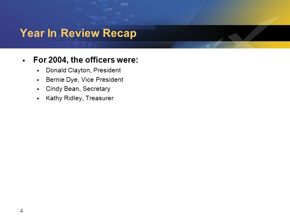 4 Year In Review Recap  For 2004, the officers were:  Donald Clayton, President  Bernie Dye, Vice President  Cindy Bean, Secretary  Kathy Ridley,