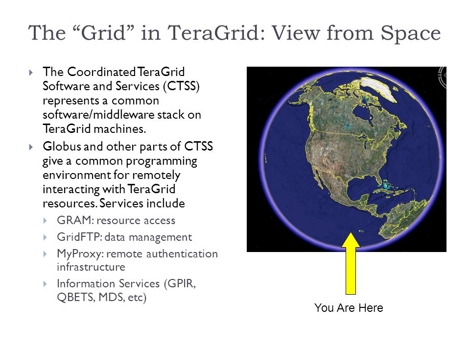 The Grid in TeraGrid: View from Space  The Coordinated TeraGrid Software and Services (CTSS) represents a common software/middleware stack on TeraGrid machines.