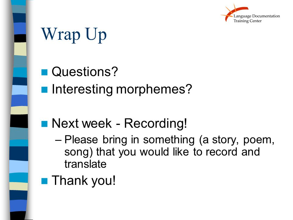 Wrap Up Questions. Interesting morphemes. Next week - Recording.