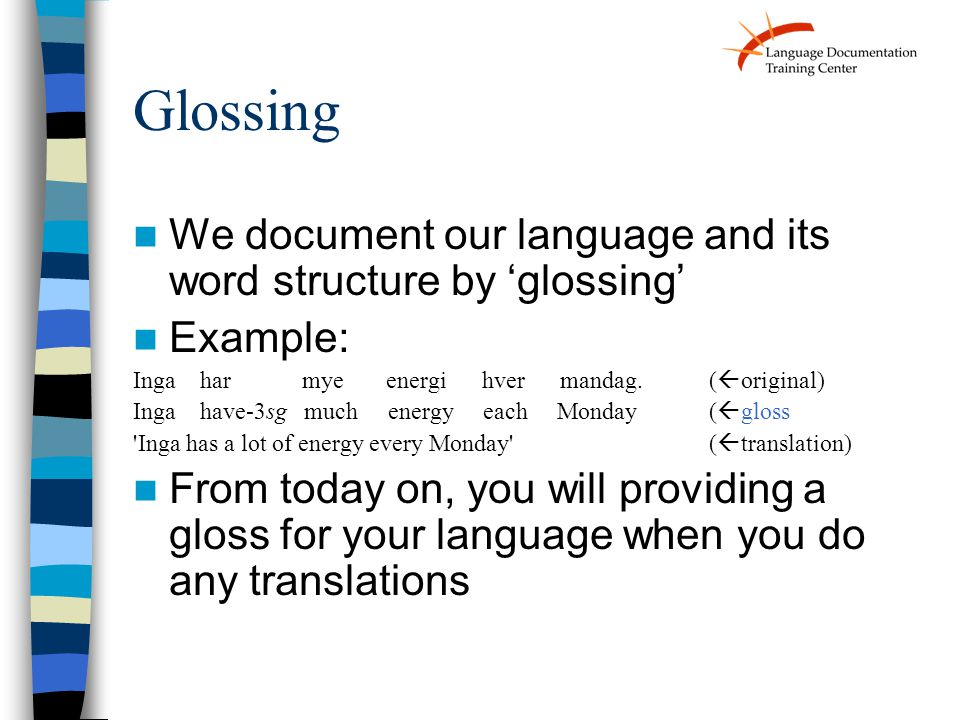 Glossing We document our language and its word structure by 'glossing' Example: Inga har mye energi hver mandag.(  original) Inga have-3sg much energy each Monday (  gloss Inga has a lot of energy every Monday (  translation) From today on, you will providing a gloss for your language when you do any translations
