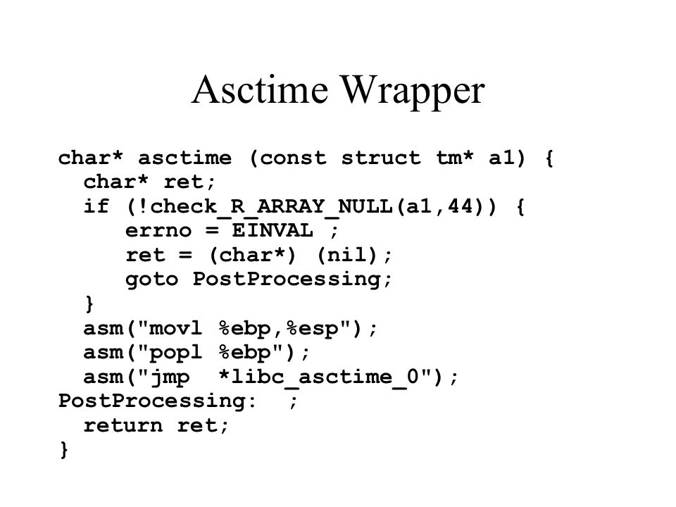 Asctime Wrapper char* asctime (const struct tm* a1) { char* ret; if (!check_R_ARRAY_NULL(a1,44)) { errno = EINVAL ; ret = (char*) (nil); goto PostProcessing; } asm( movl %ebp,%esp ); asm( popl %ebp ); asm( jmp *libc_asctime_0 ); PostProcessing: ; return ret; }