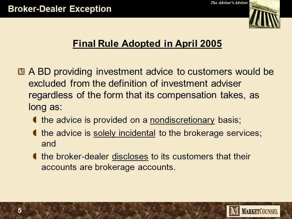 The Adviser's Advisor 5 Broker-Dealer Exception Final Rule Adopted in April 2005 A BD providing investment advice to customers would be excluded from the definition of investment adviser regardless of the form that its compensation takes, as long as:  the advice is provided on a nondiscretionary basis;  the advice is solely incidental to the brokerage services; and  the broker-dealer discloses to its customers that their accounts are brokerage accounts.