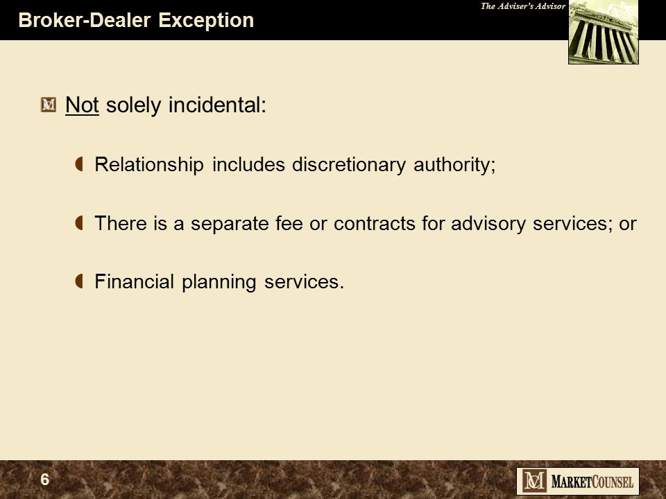 The Adviser's Advisor 5 Broker-Dealer Exception Final Rule Adopted in April 2005 A BD providing investment advice to customers would be excluded from the definition of investment adviser regardless of the form that its compensation takes, as long as:  the advice is provided on a nondiscretionary basis;  the advice is solely incidental to the brokerage services; and  the broker-dealer discloses to its customers that their accounts are brokerage accounts.