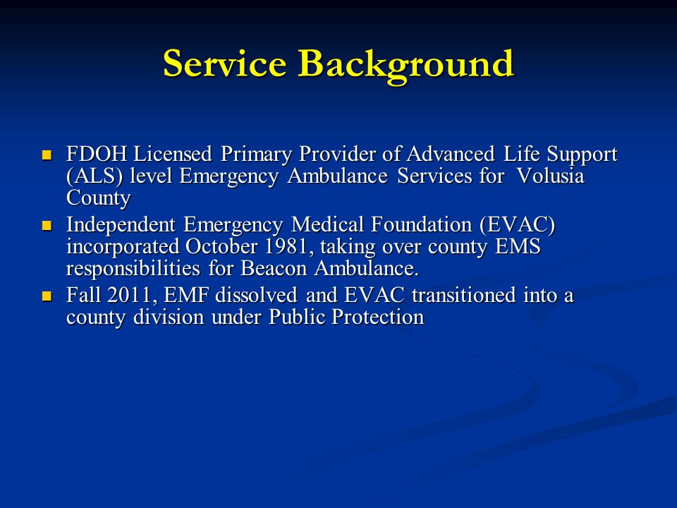 Service Background Serves a diverse population of 500,000 residents + transient population (contiguous populations, seasonal and tourists) Serves a diverse population of 500,000 residents + transient population (contiguous populations, seasonal and tourists) 1100 diverse square miles 1100 diverse square miles Urban to Ultra-Rural Urban to Ultra-Rural Staff of over 180 skilled EMS staff Staff of over 180 skilled EMS staff Field care providers Field care providers Support (ASTs) Support (ASTs) Maintenance Maintenance Administrative/Accounting Administrative/Accounting Provides 24/7 ambulance coverage, high of 23 peak time units down to 12 at night Provides 24/7 ambulance coverage, high of 23 peak time units down to 12 at night HIGH PERFORMANCE EMS MODEL HIGH PERFORMANCE EMS MODEL