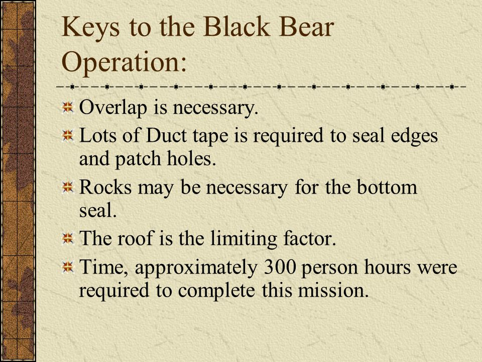 Keys to the Black Bear Operation: Overlap is necessary. Lots of Duct tape is required to seal edges and patch holes. Rocks may be necessary for the bo