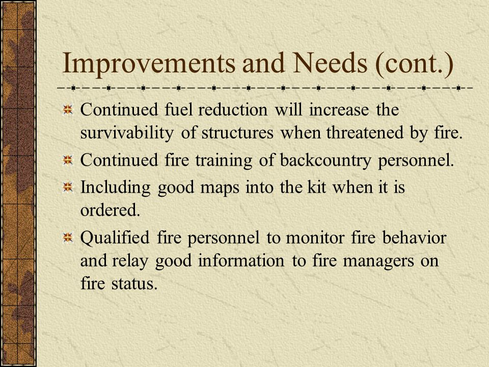 Improvements and Needs (cont.) Continued fuel reduction will increase the survivability of structures when threatened by fire.