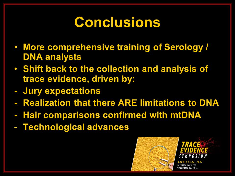 Conclusions More comprehensive training of Serology / DNA analysts Shift back to the collection and analysis of trace evidence, driven by: -Jury expectations -Realization that there ARE limitations to DNA -Hair comparisons confirmed with mtDNA -Technological advances