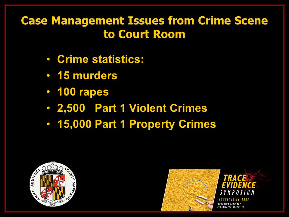 Case Management Issues from Crime Scene to Court Room Crime statistics: 15 murders 100 rapes 2,500 Part 1 Violent Crimes 15,000 Part 1 Property Crimes