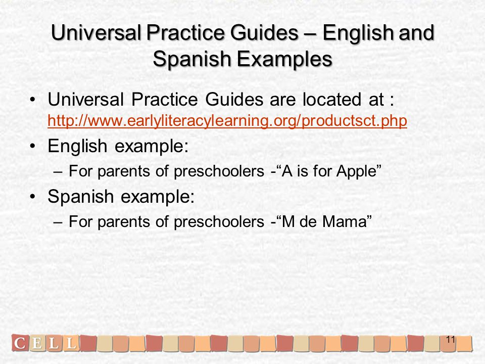 Universal Practice Guides – English and Spanish Examples Universal Practice Guides are located at : http://www.earlyliteracylearning.org/productsct.php http://www.earlyliteracylearning.org/productsct.php English example: –For parents of preschoolers - A is for Apple Spanish example: –For parents of preschoolers - M de Mama 11