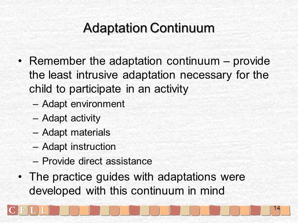 Adaptation Continuum Remember the adaptation continuum – provide the least intrusive adaptation necessary for the child to participate in an activity