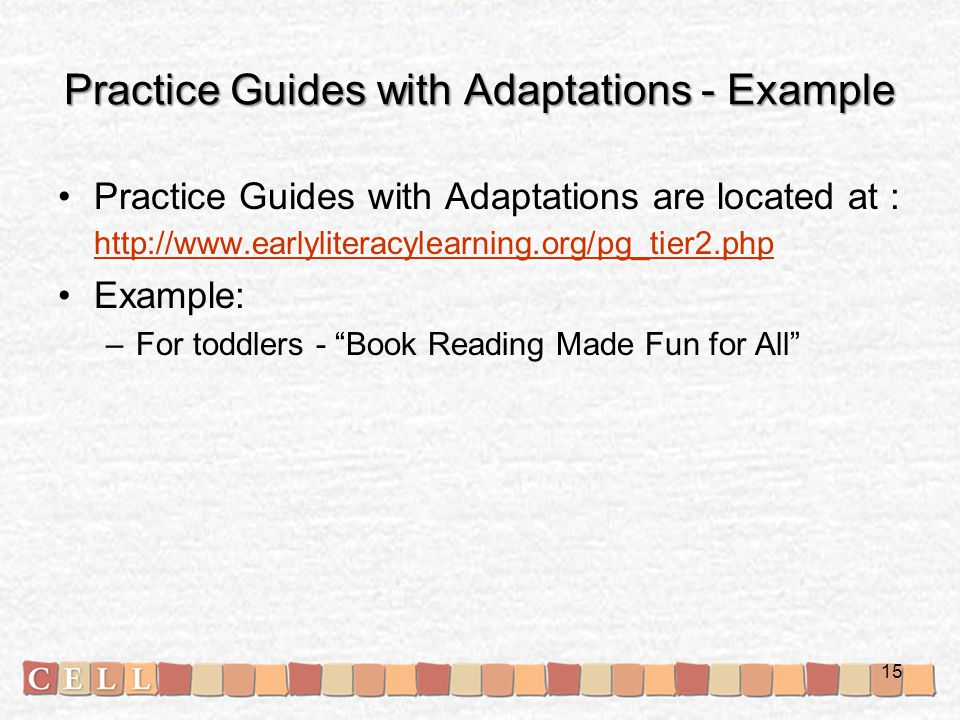 Practice Guides with Adaptations - Example Practice Guides with Adaptations are located at : http://www.earlyliteracylearning.org/pg_tier2.php http://www.earlyliteracylearning.org/pg_tier2.php Example: –For toddlers - Book Reading Made Fun for All 15