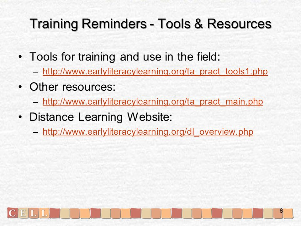 Training Reminders - Tools & Resources Tools for training and use in the field: –http://www.earlyliteracylearning.org/ta_pract_tools1.phphttp://www.earlyliteracylearning.org/ta_pract_tools1.php Other resources: –http://www.earlyliteracylearning.org/ta_pract_main.phphttp://www.earlyliteracylearning.org/ta_pract_main.php Distance Learning Website: –http://www.earlyliteracylearning.org/dl_overview.phphttp://www.earlyliteracylearning.org/dl_overview.php 6