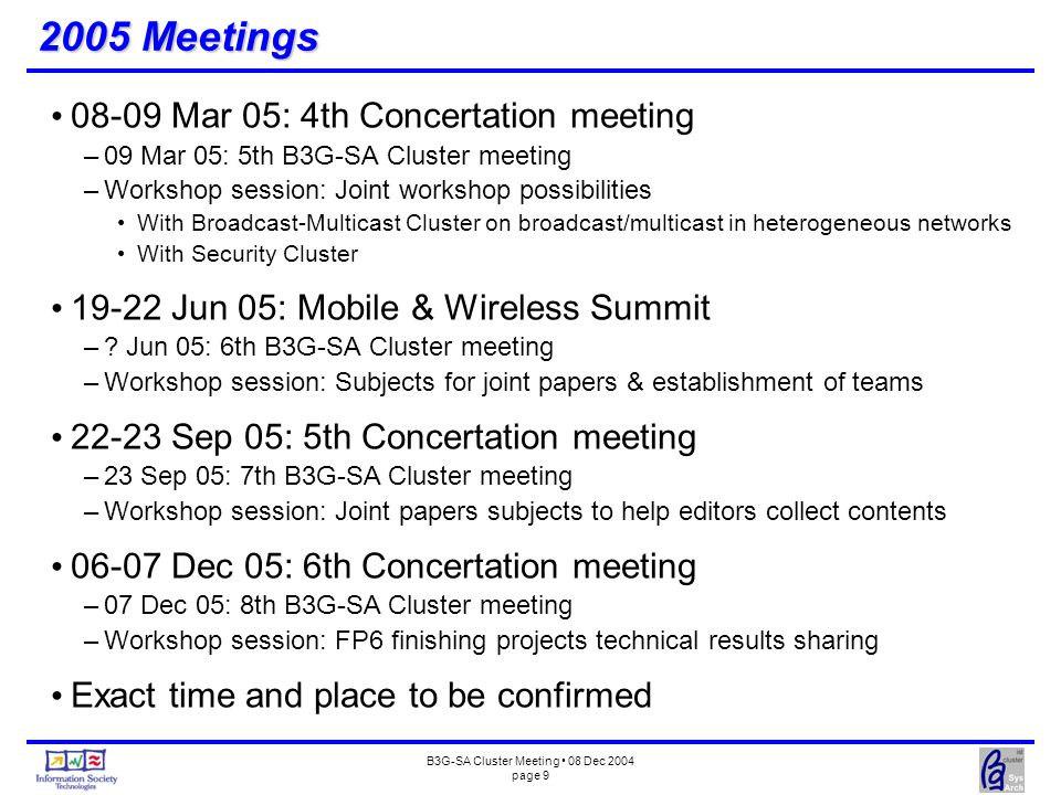 B3G-SA Cluster Meeting 08 Dec 2004 page 9 2005 Meetings 08-09 Mar 05: 4th Concertation meeting –09 Mar 05: 5th B3G-SA Cluster meeting –Workshop session: Joint workshop possibilities With Broadcast-Multicast Cluster on broadcast/multicast in heterogeneous networks With Security Cluster 19-22 Jun 05: Mobile & Wireless Summit –.