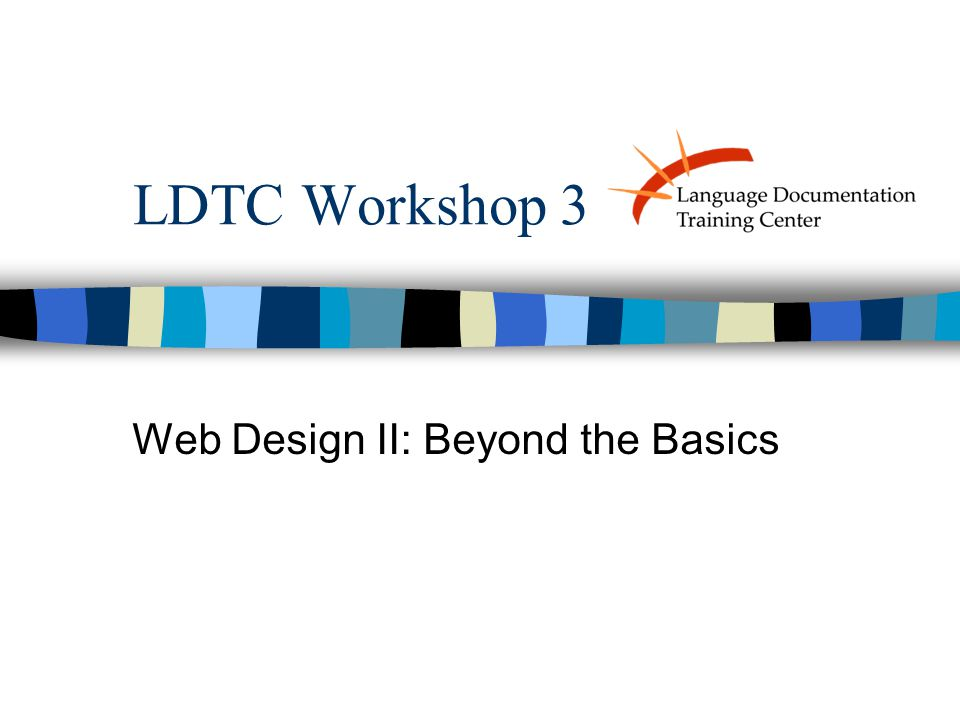 LDTC Workshop 3 Web Design II: Beyond the Basics