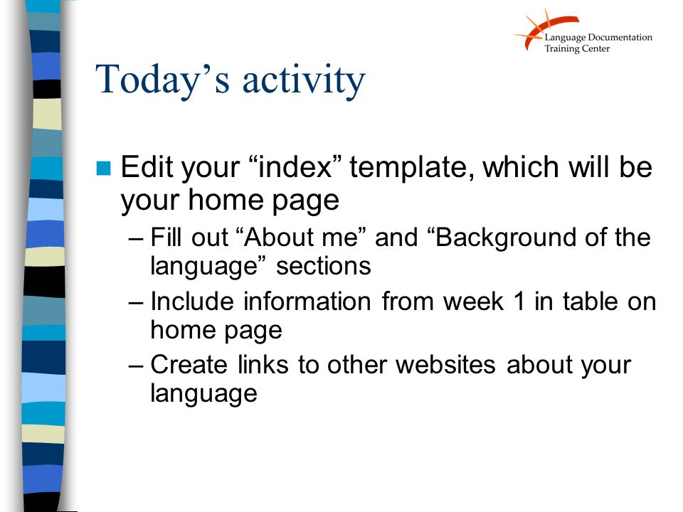 Today's activity Edit your index template, which will be your home page –Fill out About me and Background of the language sections –Include information from week 1 in table on home page –Create links to other websites about your language