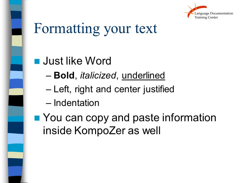 Just like Word –Bold, italicized, underlined –Left, right and center justified –Indentation You can copy and paste information inside KompoZer as well