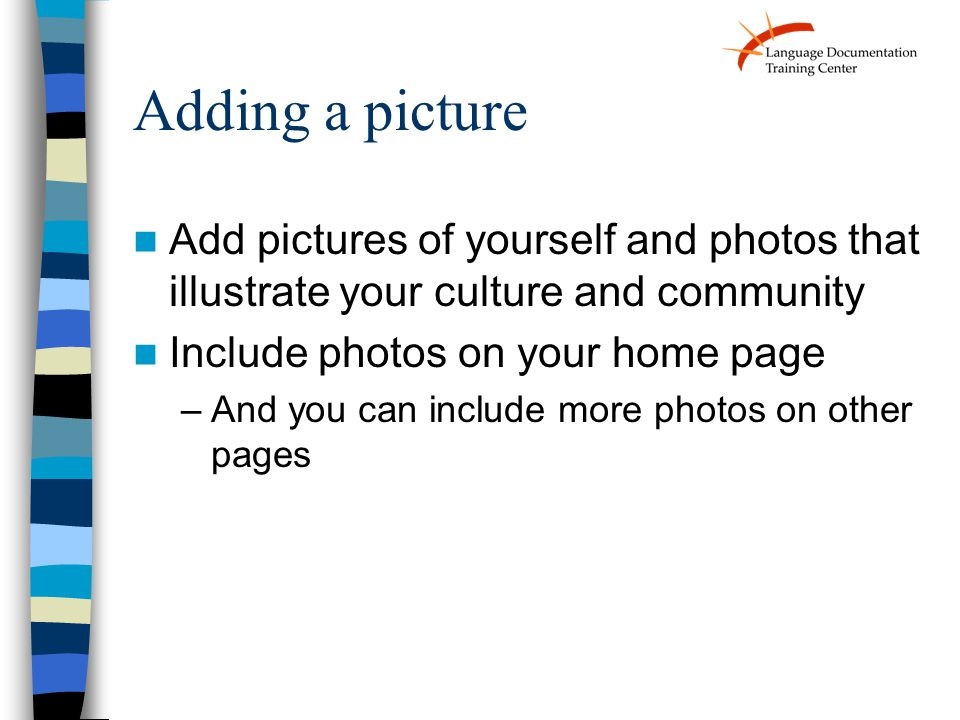 Adding a picture Add pictures of yourself and photos that illustrate your culture and community Include photos on your home page –And you can include more photos on other pages