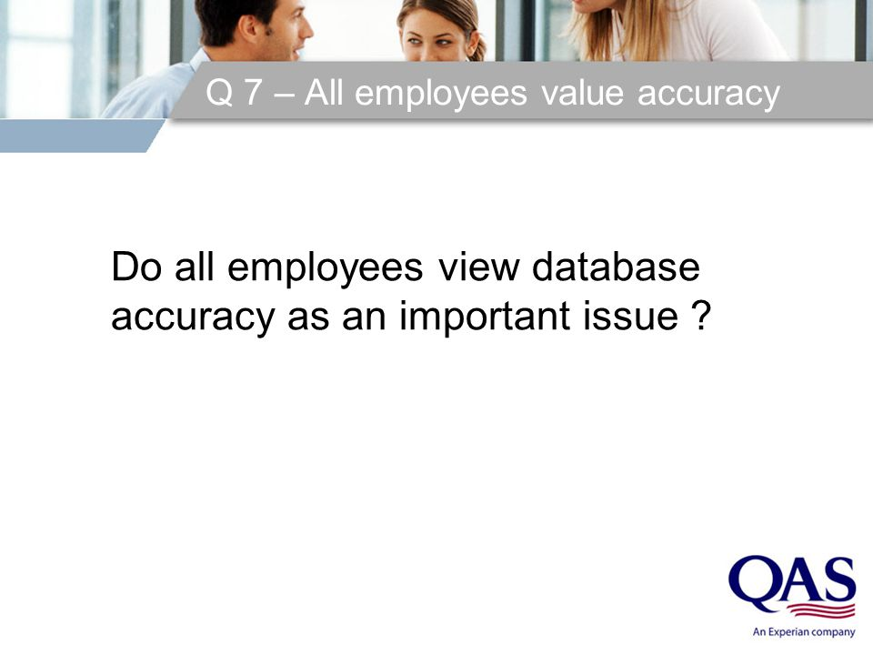 Q 7 – All employees value accuracy Do all employees view database accuracy as an important issue