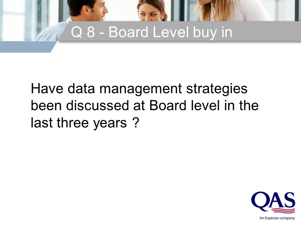 Q 8 - Board Level buy in Have data management strategies been discussed at Board level in the last three years ?