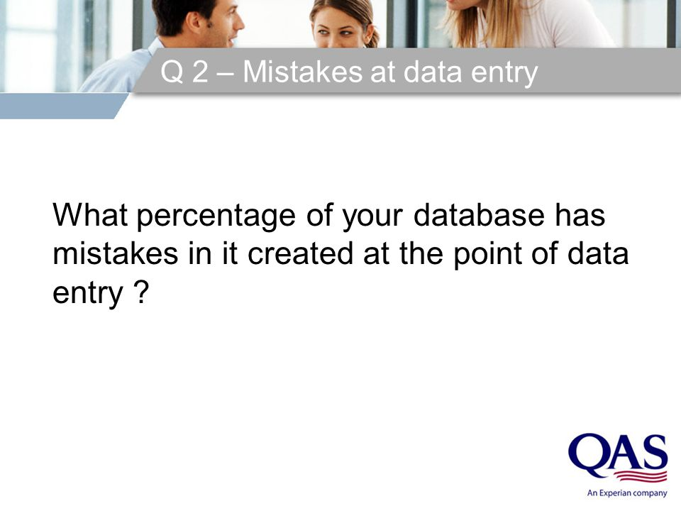 Q 2 – Mistakes at data entry What percentage of your database has mistakes in it created at the point of data entry ?