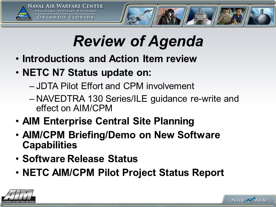 Introductions and Action Item review NETC N7 Status update on: –JDTA Pilot Effort and CPM involvement –NAVEDTRA 130 Series/ILE guidance re-write and effect on AIM/CPM AIM Enterprise Central Site Planning AIM/CPM Briefing/Demo on New Software Capabilities Software Release Status NETC AIM/CPM Pilot Project Status Report Review of Agenda