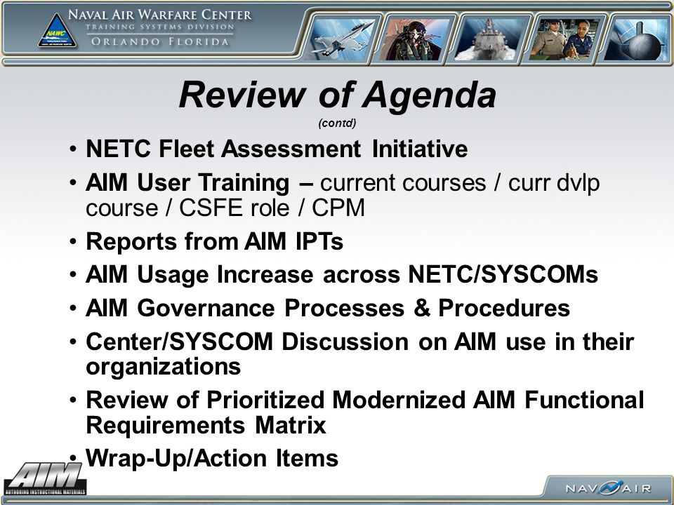 NETC Fleet Assessment Initiative AIM User Training – current courses / curr dvlp course / CSFE role / CPM Reports from AIM IPTs AIM Usage Increase across NETC/SYSCOMs AIM Governance Processes & Procedures Center/SYSCOM Discussion on AIM use in their organizations Review of Prioritized Modernized AIM Functional Requirements Matrix Wrap-Up/Action Items Review of Agenda (contd)