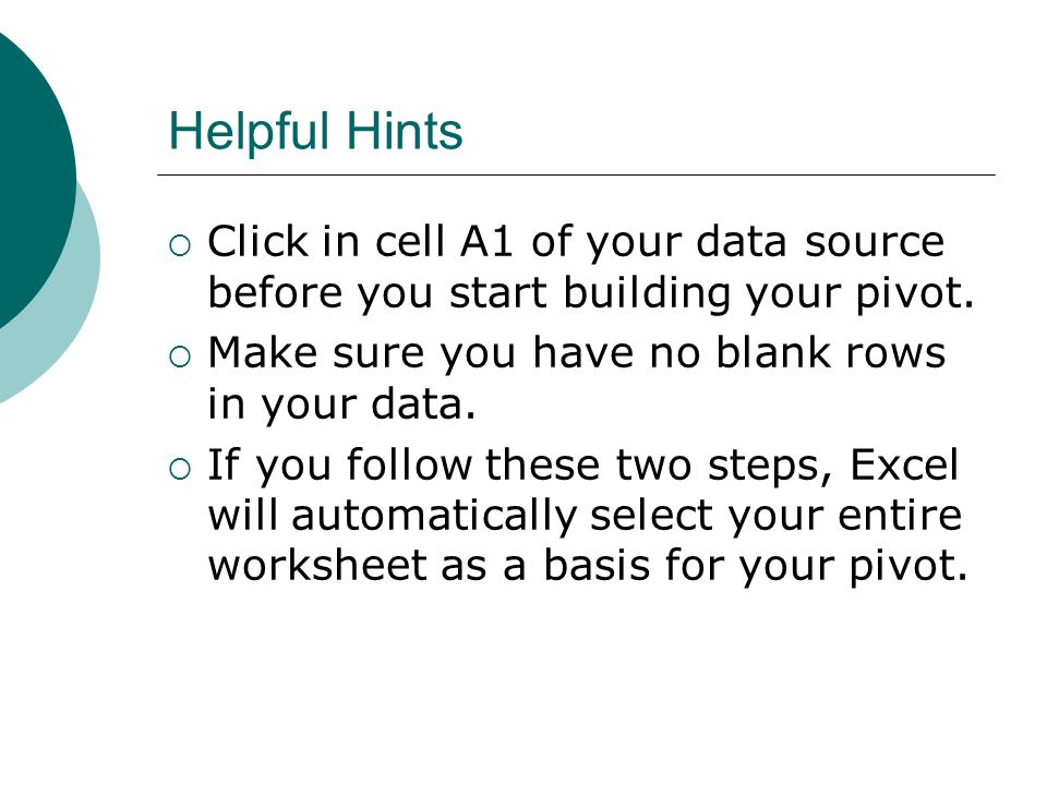 Helpful Hints  Click in cell A1 of your data source before you start building your pivot.  Make sure you have no blank rows in your data.  If you f