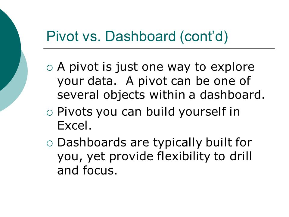 Pivot vs. Dashboard (cont'd)  A pivot is just one way to explore your data. A pivot can be one of several objects within a dashboard.  Pivots you ca