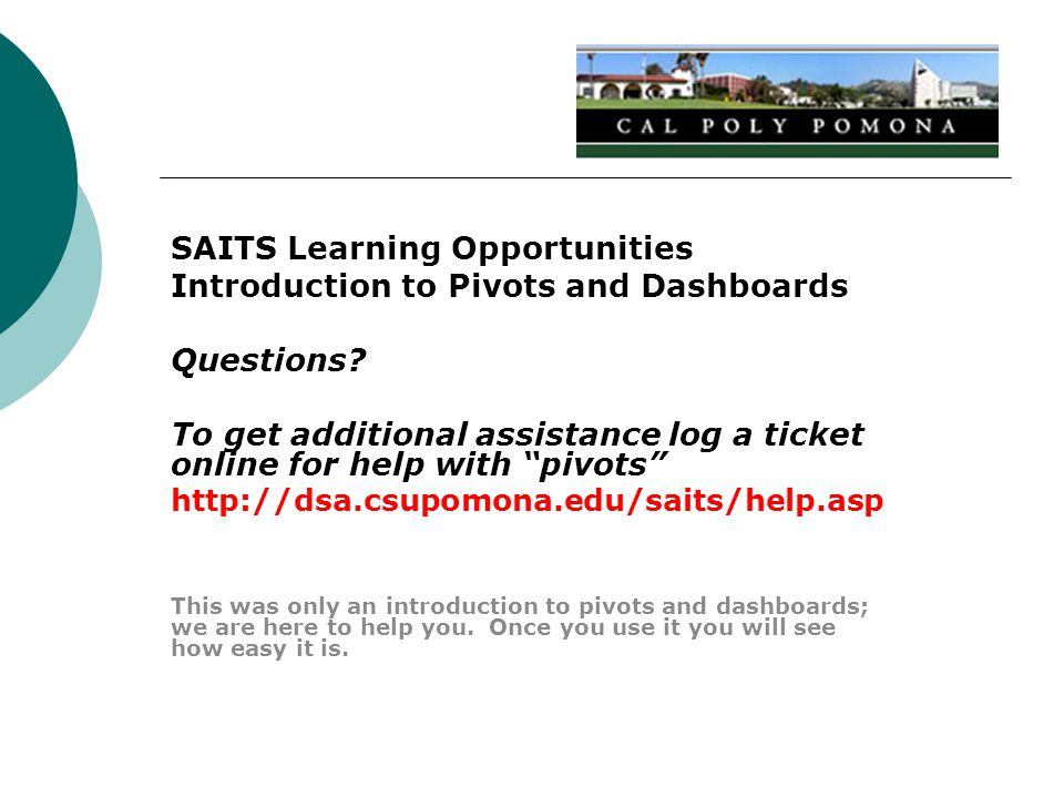 "SAITS Learning Opportunities Introduction to Pivots and Dashboards Questions? To get additional assistance log a ticket online for help with ""pivots"""