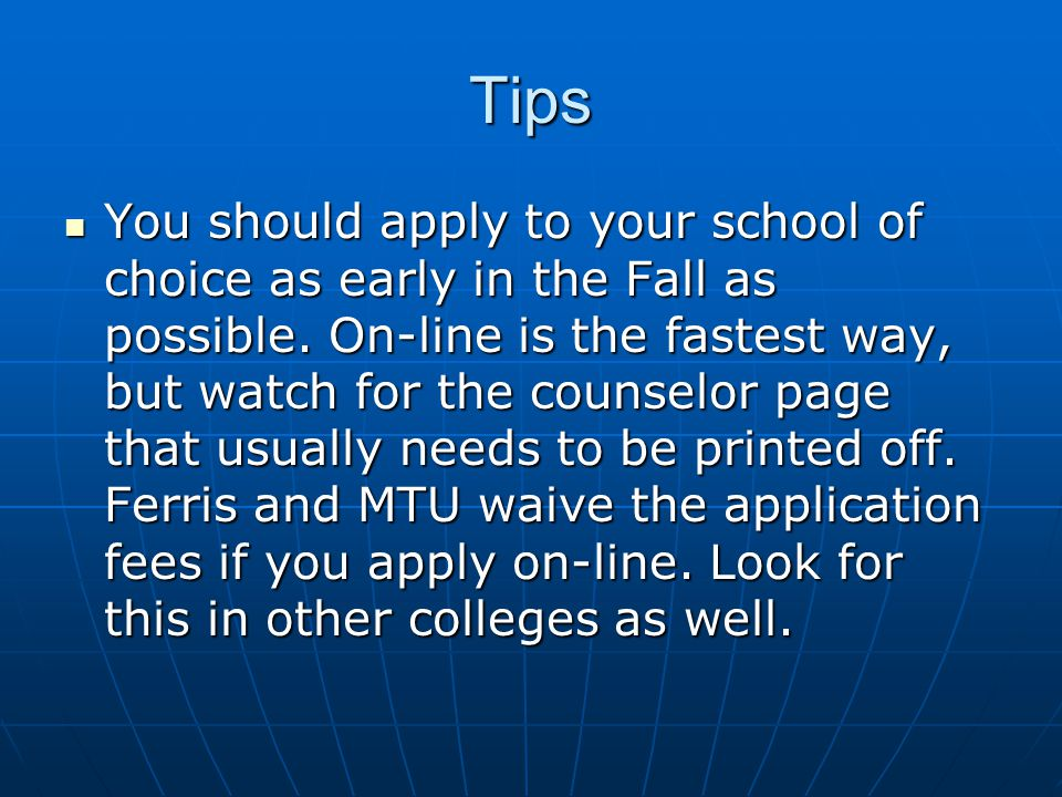 Tips You should apply to your school of choice as early in the Fall as possible.