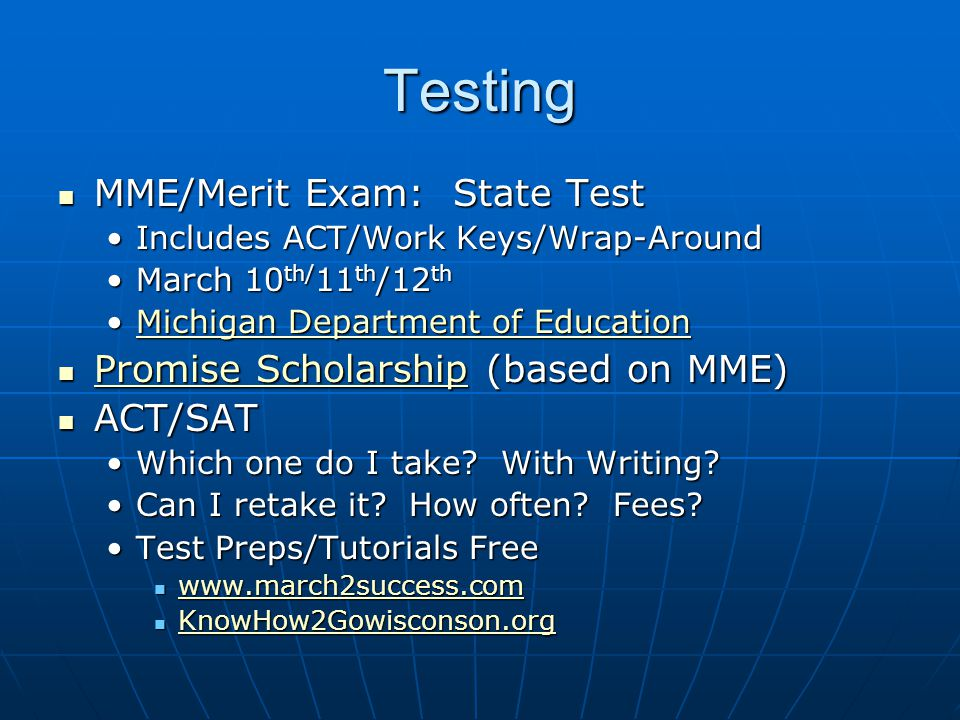 Testing MME/Merit Exam: State Test MME/Merit Exam: State Test Includes ACT/Work Keys/Wrap-AroundIncludes ACT/Work Keys/Wrap-Around March 10 th/ 11 th /12 thMarch 10 th/ 11 th /12 th Michigan Department of EducationMichigan Department of EducationMichigan Department of EducationMichigan Department of Education Promise Scholarship (based on MME) Promise Scholarship (based on MME) Promise Scholarship Promise Scholarship ACT/SAT ACT/SAT Which one do I take.
