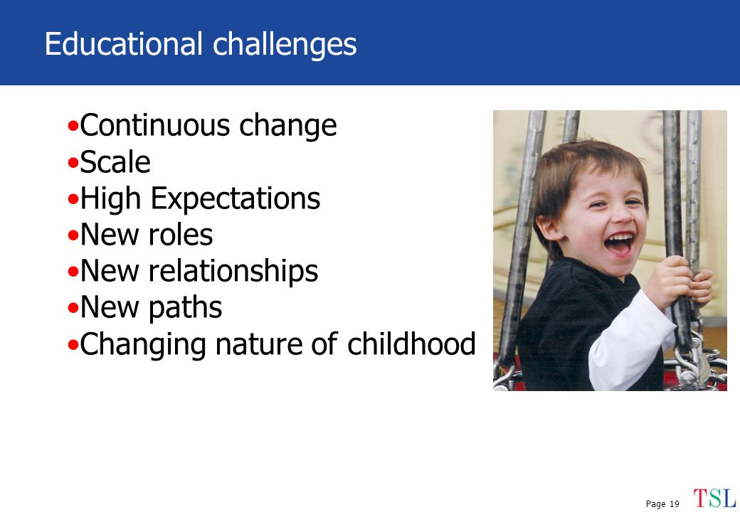 Page 19 Educational challenges Continuous change Scale High Expectations New roles New relationships New paths Changing nature of childhood