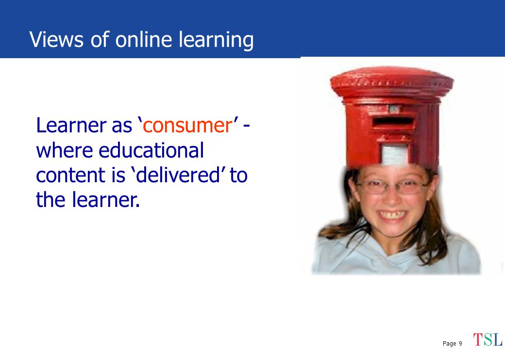 Page 9 Views of online learning Learner as 'consumer' - where educational content is 'delivered' to the learner.