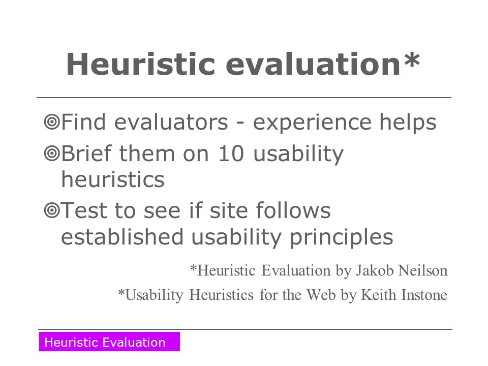 Heuristic evaluation*  Find evaluators - experience helps  Brief them on 10 usability heuristics  Test to see if site follows established usability principles *Heuristic Evaluation by Jakob Neilson *Usability Heuristics for the Web by Keith Instone Heuristic Evaluation