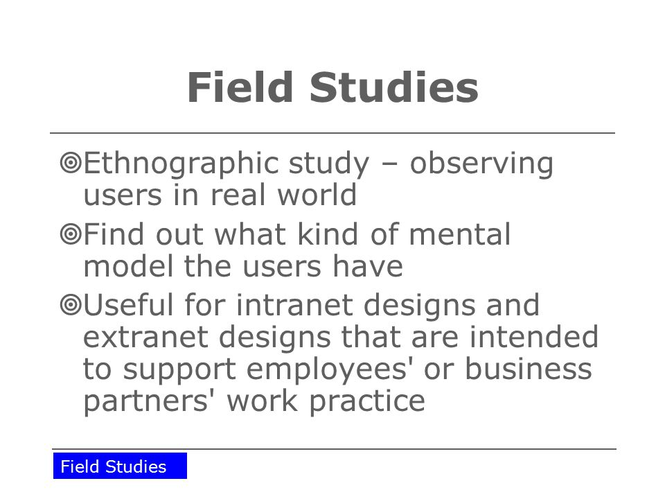 Field Studies  Ethnographic study – observing users in real world  Find out what kind of mental model the users have  Useful for intranet designs and extranet designs that are intended to support employees or business partners work practice Field Studies