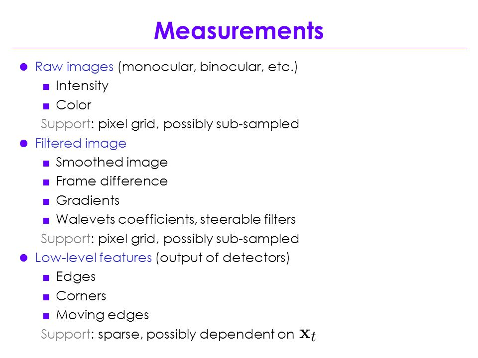 Measurements  Raw images (monocular, binocular, etc.)  Intensity  Color Support: pixel grid, possibly sub-sampled  Filtered image  Smoothed image  Frame difference  Gradients  Walevets coefficients, steerable filters Support: pixel grid, possibly sub-sampled  Low-level features (output of detectors)  Edges  Corners  Moving edges Support: sparse, possibly dependent on