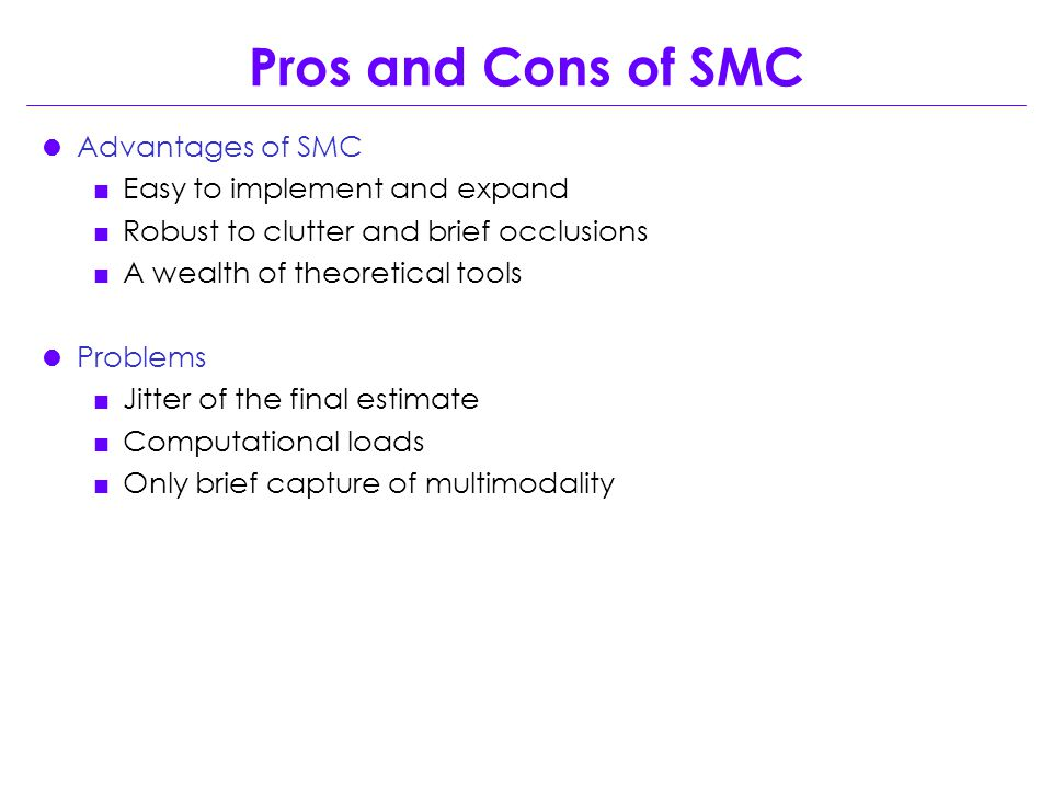 Pros and Cons of SMC  Advantages of SMC  Easy to implement and expand  Robust to clutter and brief occlusions  A wealth of theoretical tools  Problems  Jitter of the final estimate  Computational loads  Only brief capture of multimodality