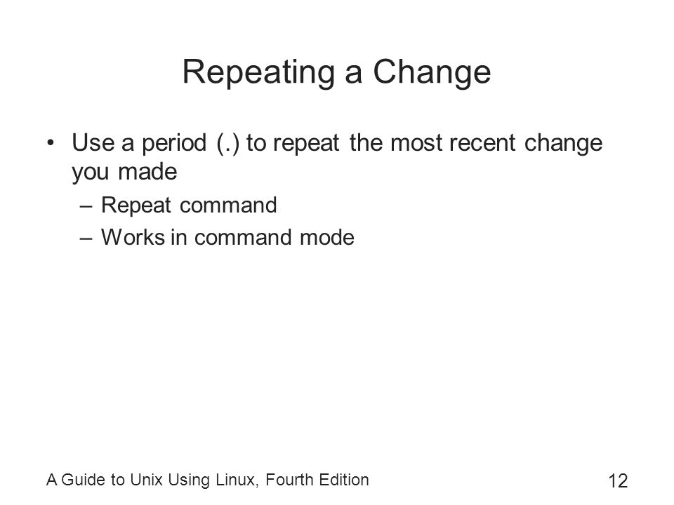 A Guide to Unix Using Linux, Fourth Edition 12 Repeating a Change Use a period (.) to repeat the most recent change you made –Repeat command –Works in command mode